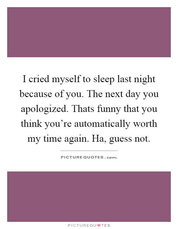 I cried myself to sleep last night because of you. The next day you apologized. Thats funny that you think you're automatically worth my time again. Ha, guess not Picture Quote #1