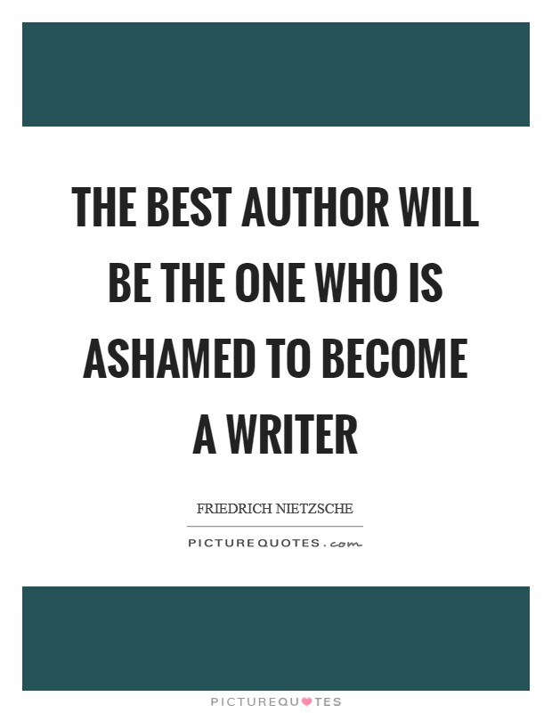 The best author will be the one who is ashamed to become a writer Picture Quote #1