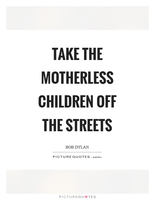 Take the motherless children off the streets Picture Quote #1