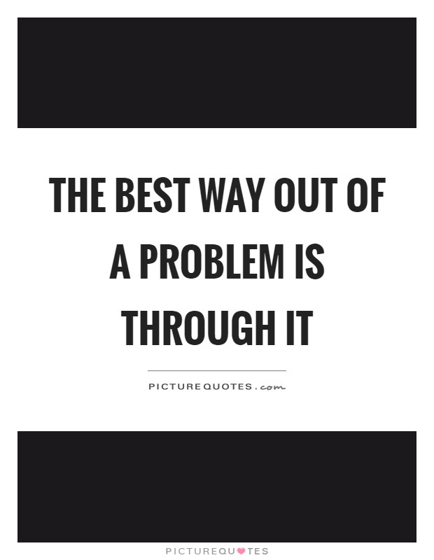 The best way out of a problem is through it Picture Quote #1
