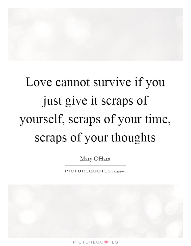 Love cannot survive if you just give it scraps of yourself, scraps of your time, scraps of your thoughts Picture Quote #1