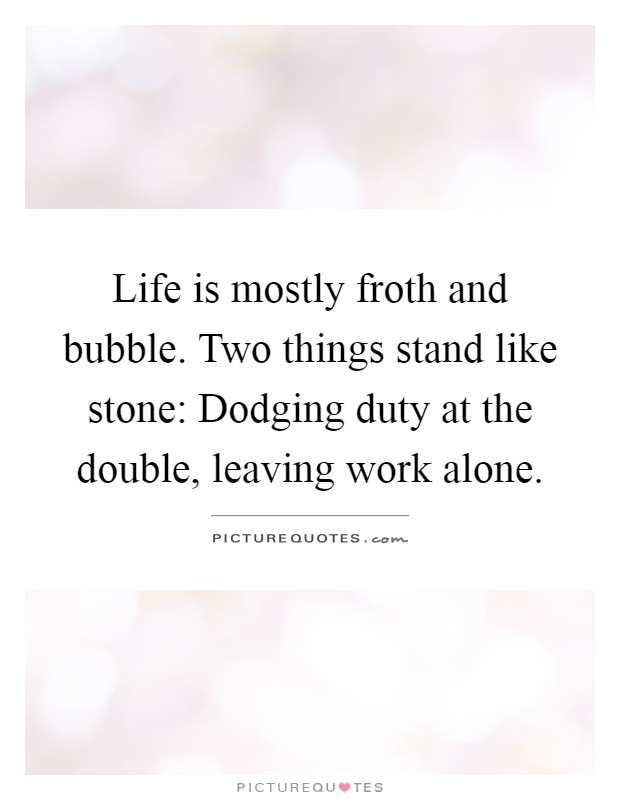 Life is mostly froth and bubble. Two things stand like stone: Dodging duty at the double, leaving work alone Picture Quote #1