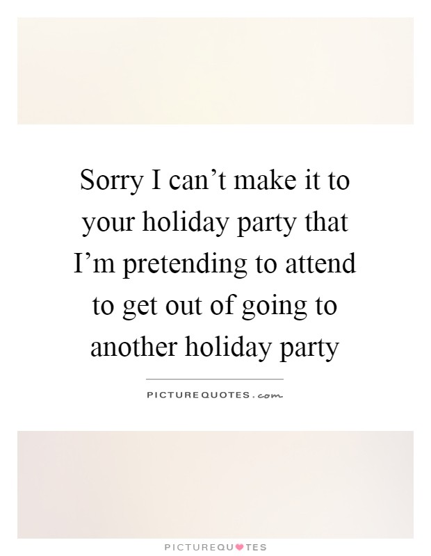 Sorry I can't make it to your holiday party that I'm pretending to attend to get out of going to another holiday party Picture Quote #1