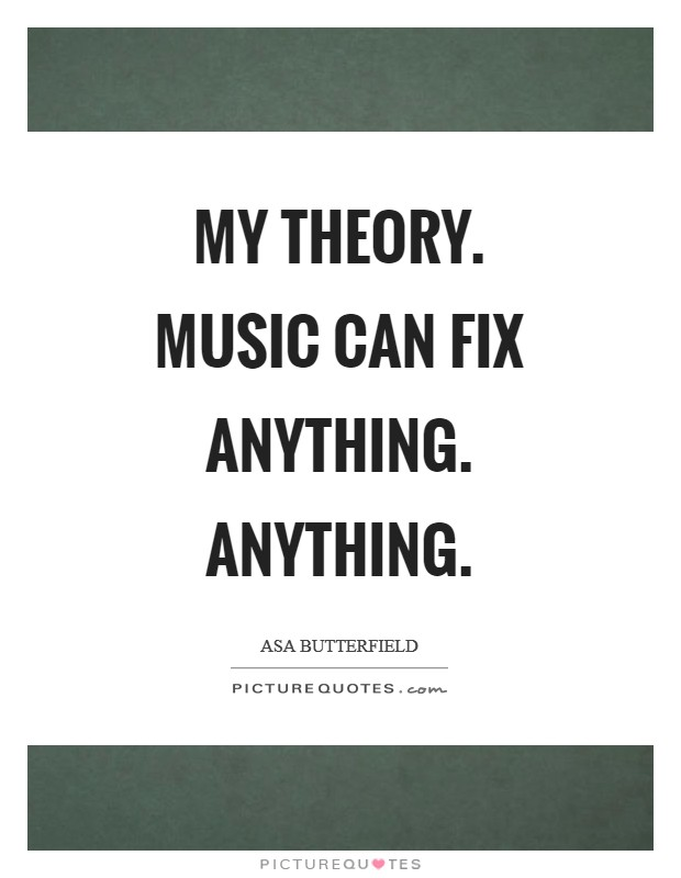 My theory. Music can fix anything. Anything Picture Quote #1