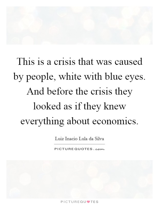 This is a crisis that was caused by people, white with blue eyes. And before the crisis they looked as if they knew everything about economics Picture Quote #1