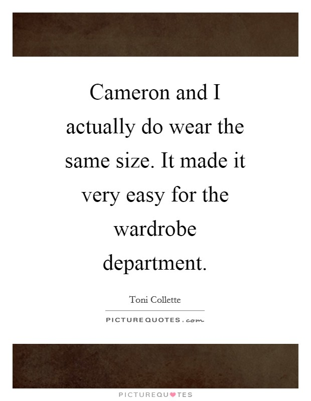 Cameron and I actually do wear the same size. It made it very easy for the wardrobe department Picture Quote #1