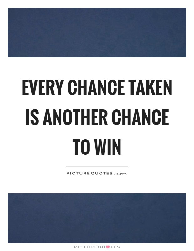 Every chance taken is another chance to win Picture Quote #1