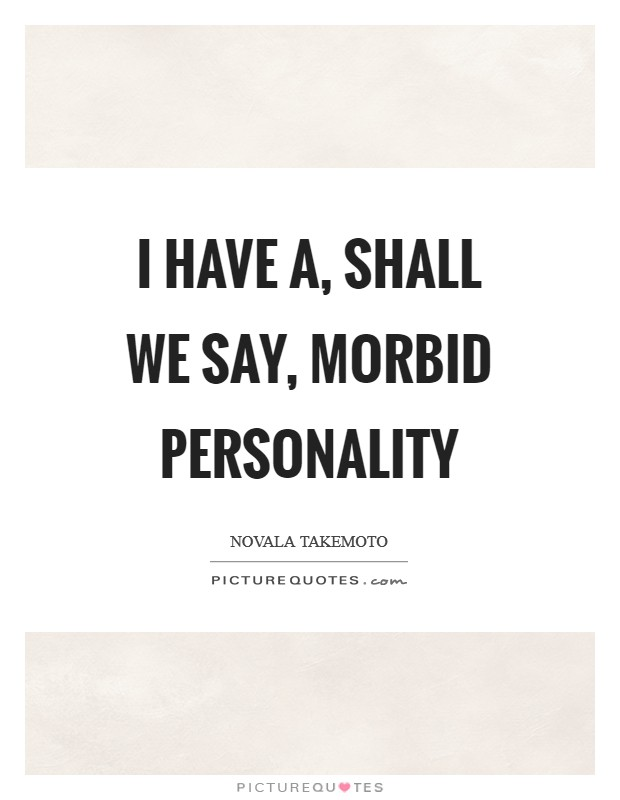 I have a, shall we say, morbid personality Picture Quote #1
