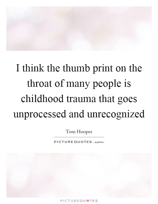 I think the thumb print on the throat of many people is childhood trauma that goes unprocessed and unrecognized Picture Quote #1
