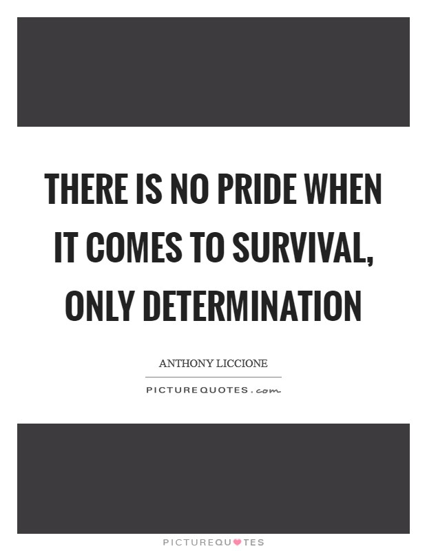 There is no pride when it comes to survival, only determination Picture Quote #1