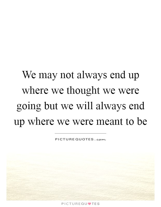 We may not always end up where we thought we were going but we will always end up where we were meant to be Picture Quote #1