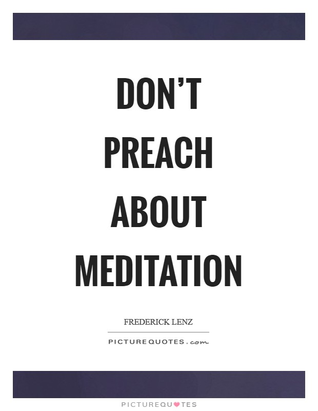 Don't preach about meditation Picture Quote #1