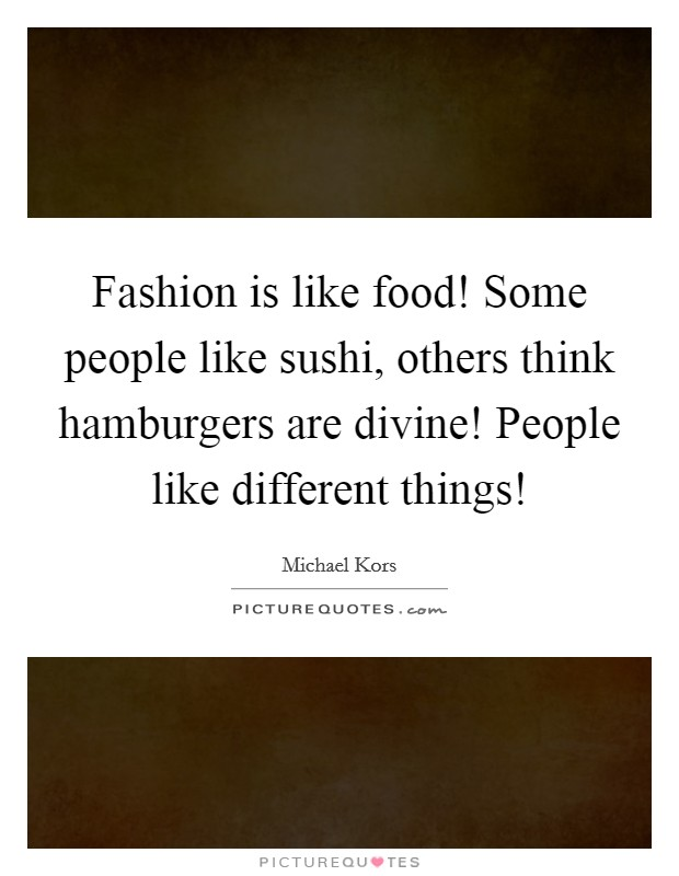 Fashion is like food! Some people like sushi, others think hamburgers are divine! People like different things! Picture Quote #1
