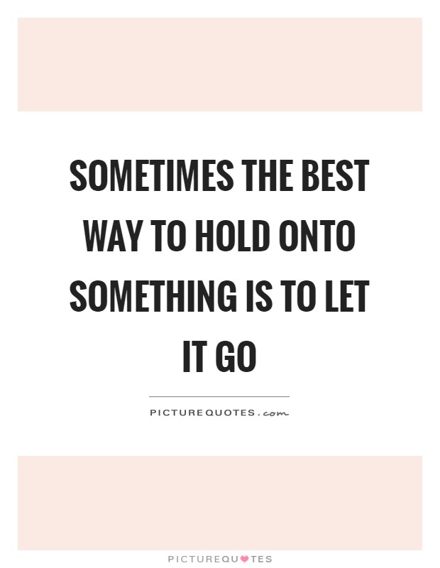 Sometimes the best way to hold onto something is to let it go Picture Quote #1