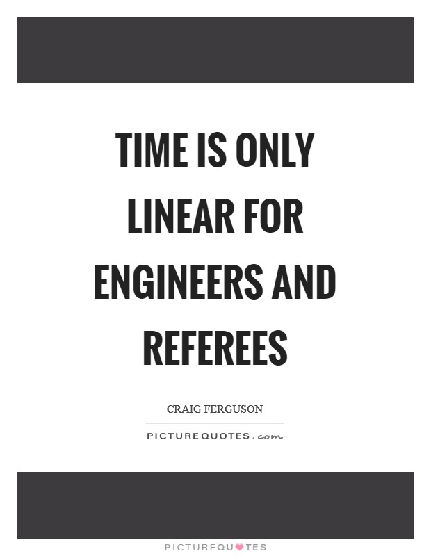 Time is only linear for engineers and referees Picture Quote #1