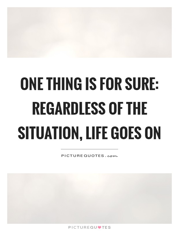One thing is for sure: Regardless of the situation, life goes on Picture Quote #1