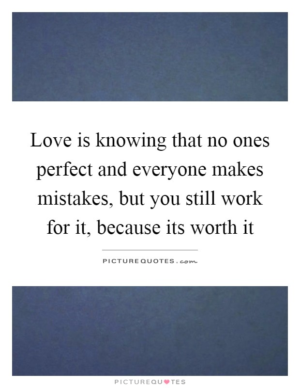 Love is knowing that no ones perfect and everyone makes mistakes, but you still work for it, because its worth it Picture Quote #1