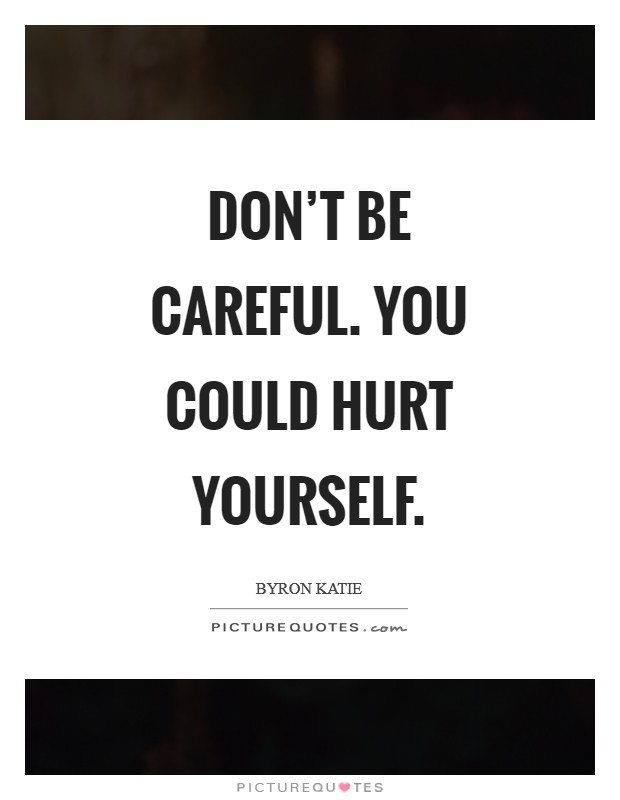 Don't be careful. You could hurt yourself Picture Quote #1