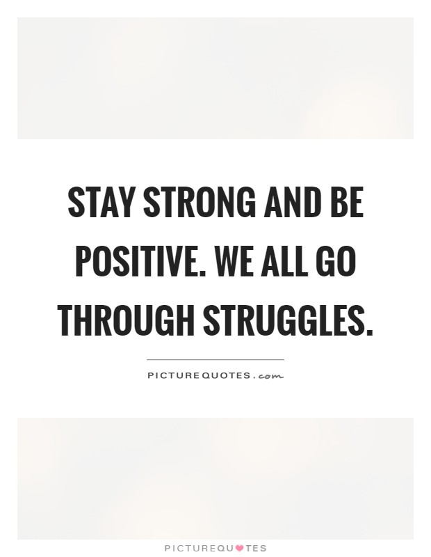 Stay strong and be positive. We all go through struggles Picture Quote #1