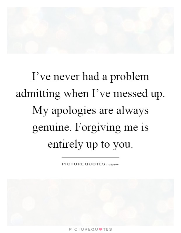 Admitting You Messed Up Quotes: I've Never Had A Problem Admitting When I've Messed Up. My