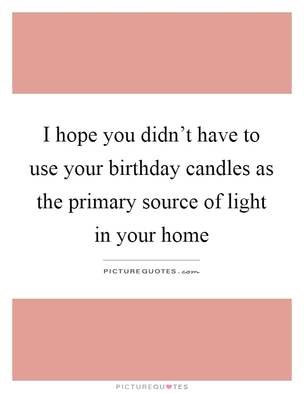 i hope you didn t have to use your birthday candles as the
