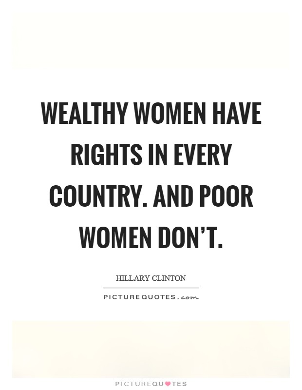 Wealthy women have rights in every country. And poor women don't Picture Quote #1