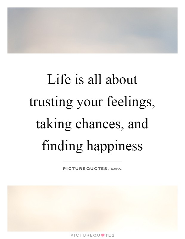 Life Is All About Trusting Your Feelings, Taking Chances, And Finding  Happiness Picture Quote