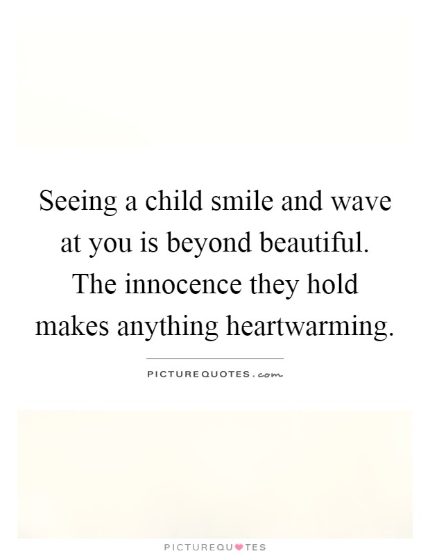 Seeing a child smile and wave at you is beyond beautiful. The innocence they hold makes anything heartwarming Picture Quote #1