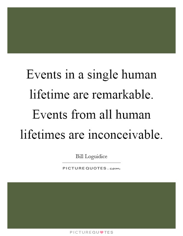 Events in a single human lifetime are remarkable. Events from all human lifetimes are inconceivable Picture Quote #1