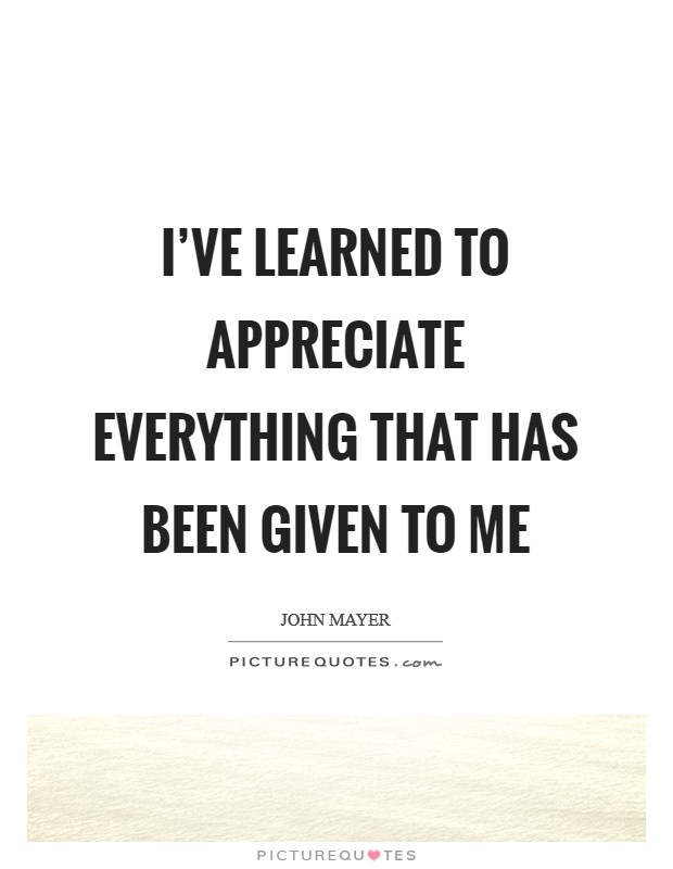 I've learned to appreciate everything that has been given to me Picture Quote #1