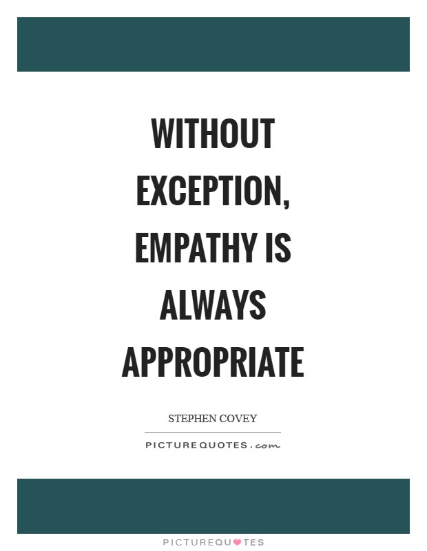 Without exception, empathy is always appropriate Picture Quote #1