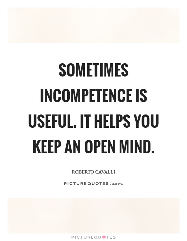 Sometimes incompetence is useful. It helps you keep an open mind Picture Quote #1