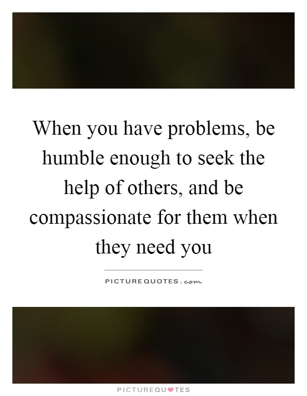When you have problems, be humble enough to seek the help of others, and be compassionate for them when they need you Picture Quote #1