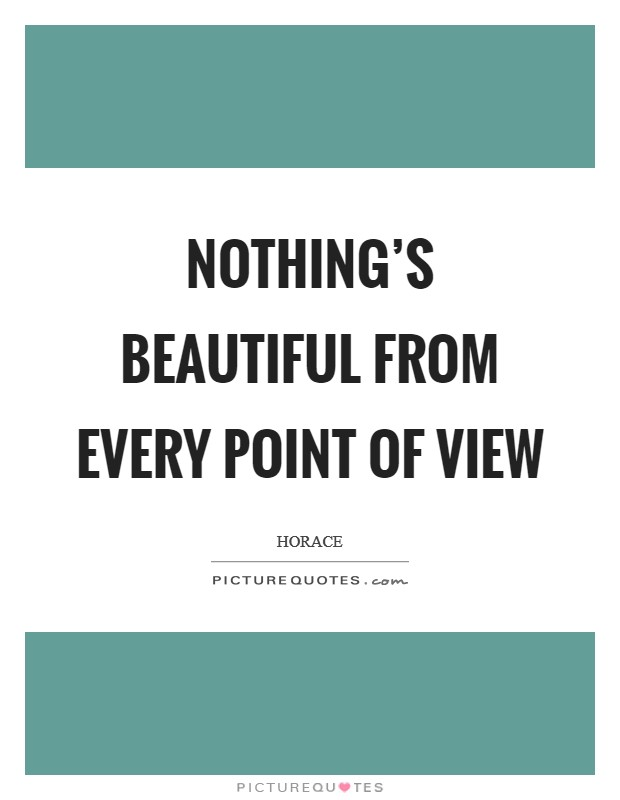 Nothing's beautiful from every point of view Picture Quote #1