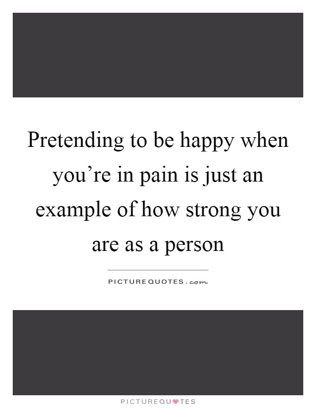 Pretending to be happy when you're in pain is just an example of how strong you are as a person Picture Quote #1