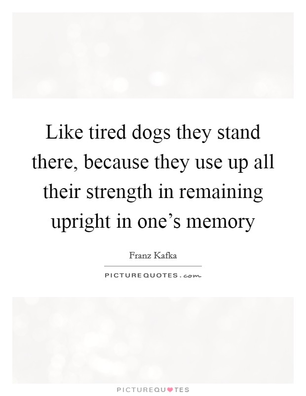 Like tired dogs they stand there, because they use up all their strength in remaining upright in one's memory Picture Quote #1
