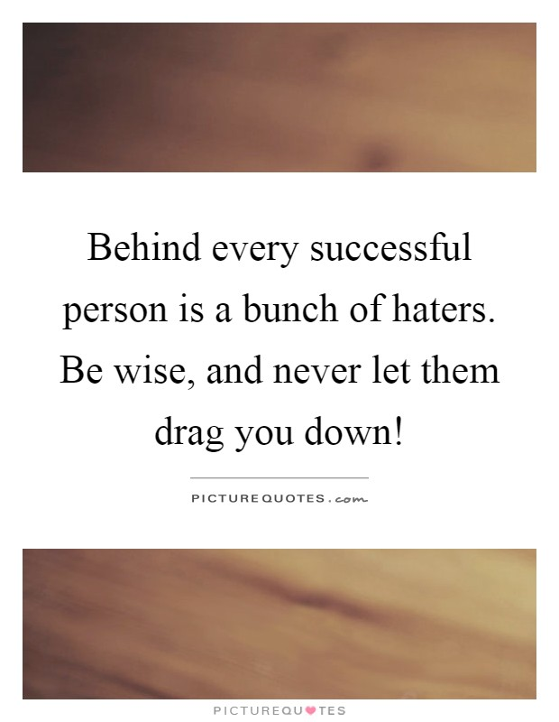 Behind every successful person is a bunch of haters. Be wise, and never let them drag you down! Picture Quote #1