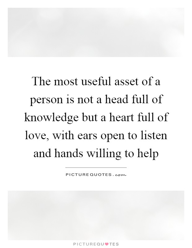 The most useful asset of a person is not a head full of knowledge but a heart full of love, with ears open to listen and hands willing to help Picture Quote #1