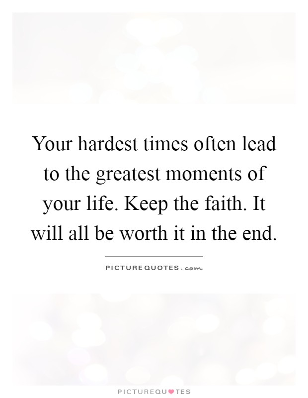Your hardest times often lead to the greatest moments of your life. Keep the faith. It will all be worth it in the end Picture Quote #1