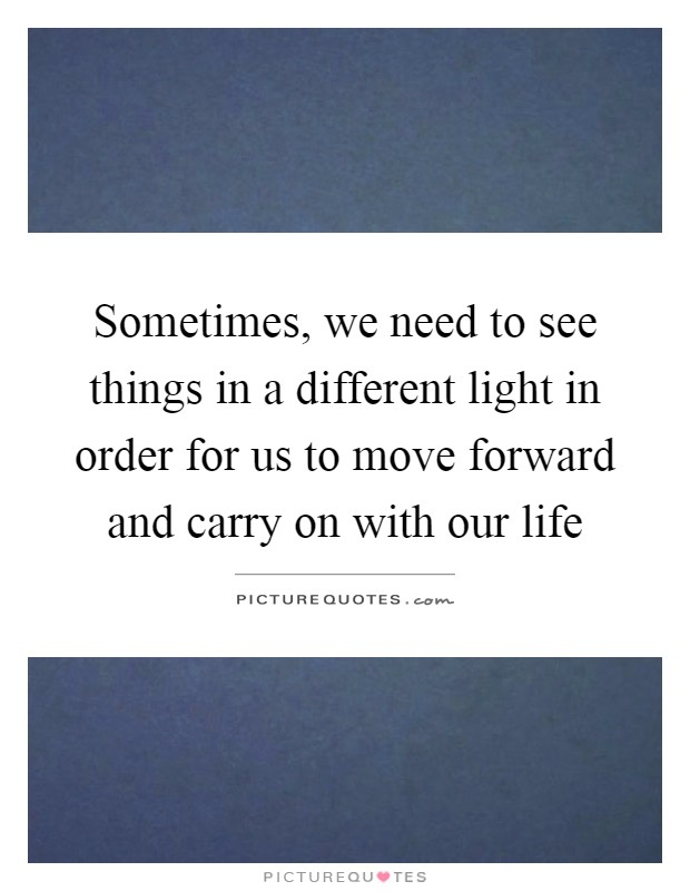 Sometimes, we need to see things in a different light in order for us to move forward and carry on with our life Picture Quote #1