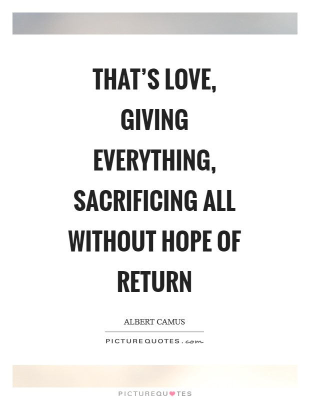 That's love, giving everything, sacrificing all without hope of return Picture Quote #1