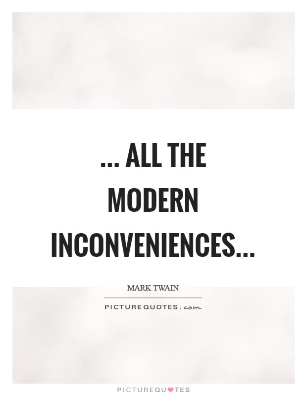 ... all the modern inconveniences Picture Quote #1