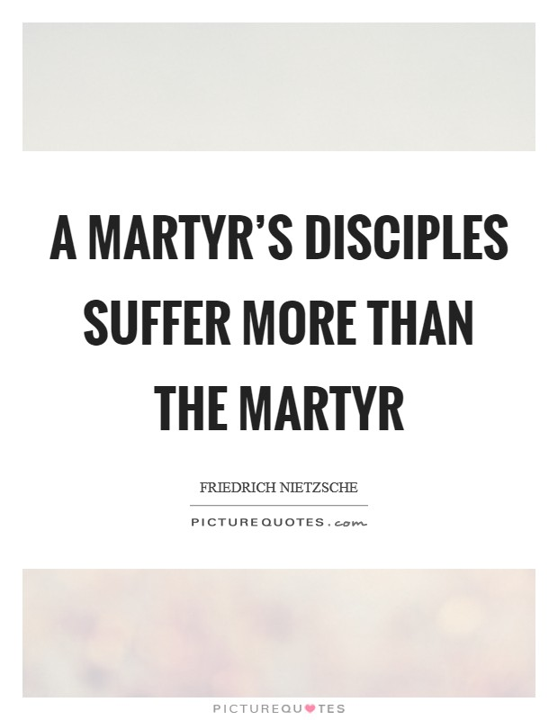 A martyr's disciples suffer more than the martyr Picture Quote #1