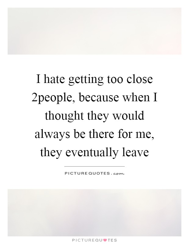 I hate getting too close 2people, because when I thought they would always be there for me, they eventually leave Picture Quote #1