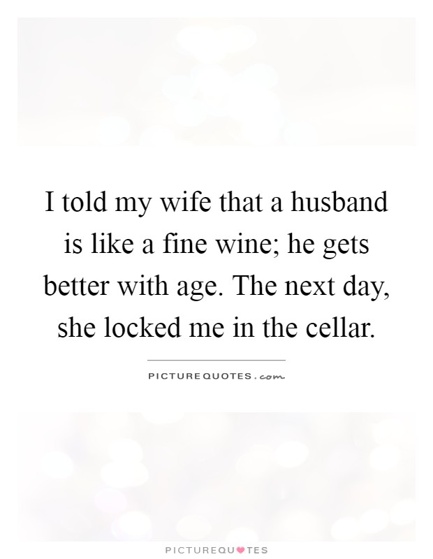 I told my wife that a husband is like a fine wine; he gets better with age. The next day, she locked me in the cellar Picture Quote #1