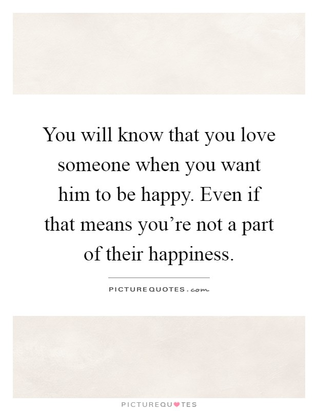 Quotes About Him Not Wanting You: You Will Know That You Love Someone When You Want Him To