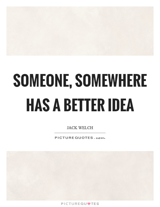 Someone, somewhere has a better idea Picture Quote #1