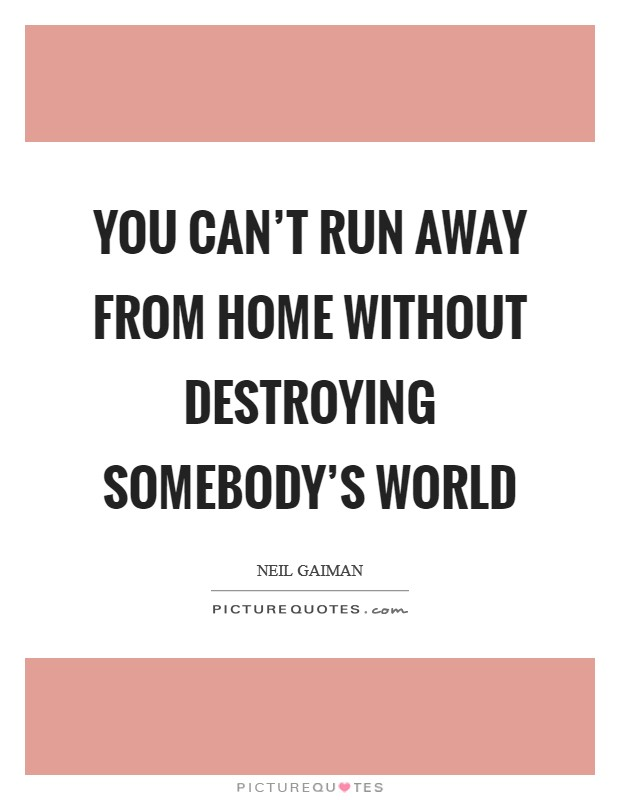 You can't run away from home without destroying somebody's world Picture Quote #1