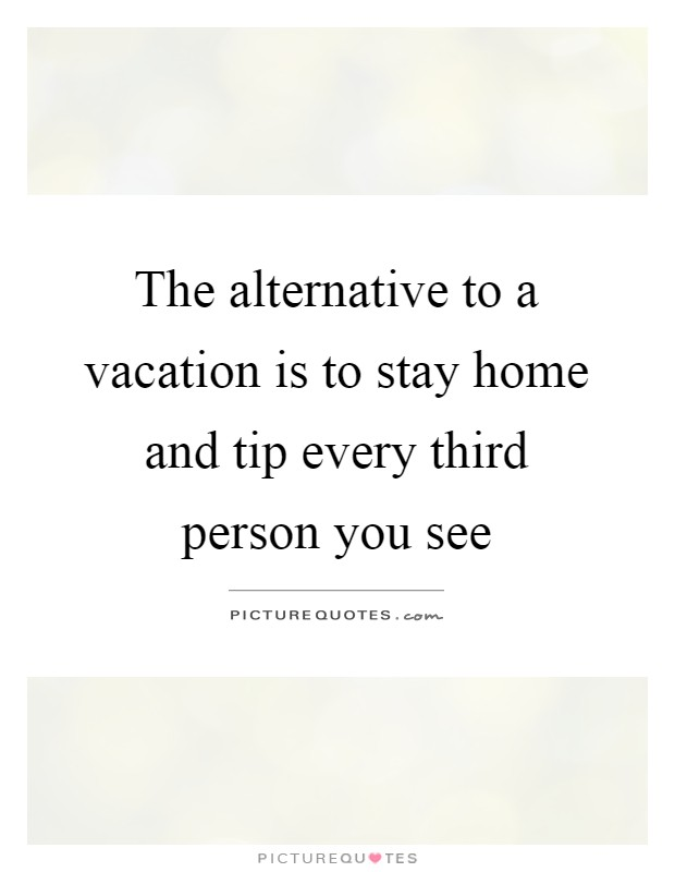 The alternative to a vacation is to stay home and tip every third person you see Picture Quote #1