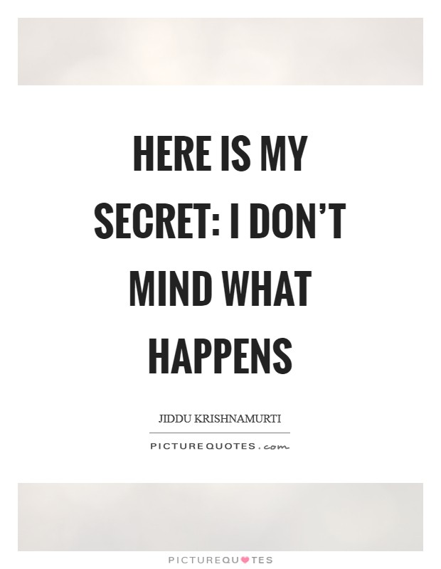 Here is my secret: I don't mind what happens Picture Quote #1